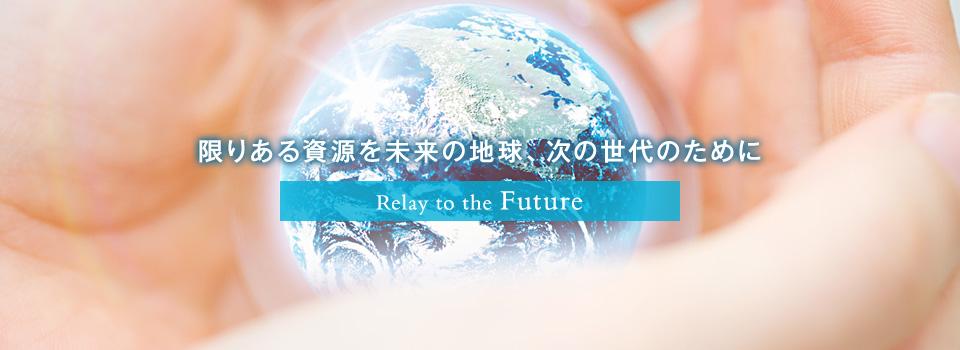 限りある資源を未来の地球、次の世代のために Relay to the Future